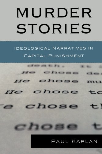 Murder Stories: Ideological Narratives in Capital Punishment (Issues in Crime and Justice)