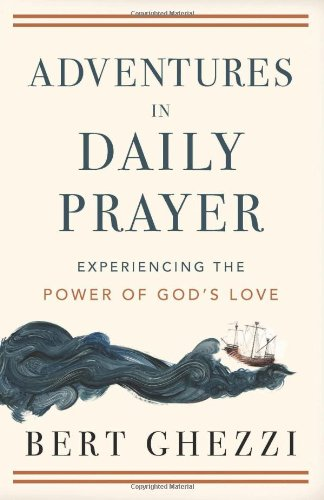 Adventures in Daily Prayer: Experiencing the Power of God's Love, Bert Ghezzi