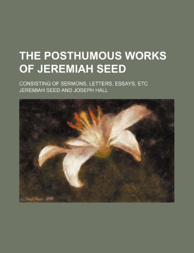 The posthumous works of Jeremiah Seed  (Volume 2); consisting of sermons, letters, essays, etc