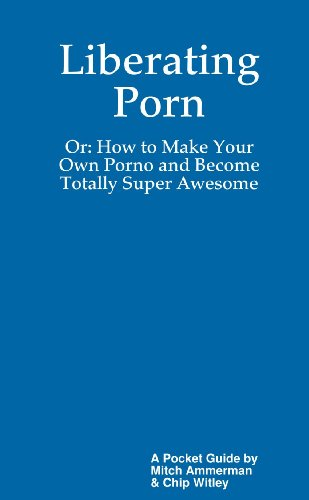 Liberating Porn: The Book Or: How to Make Your Own Porno and Becoming Totally Super Awesome
