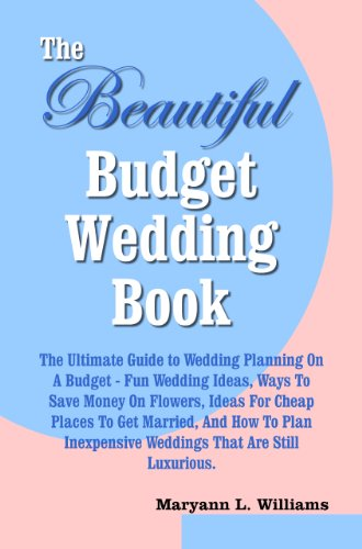 The Beautiful Budget Wedding Book: The Ultimate Guide to Wedding Planning On A Budget, With Fun Wedding Ideas, Ways To Save Money On Flowers, Ideas For ... Weddings That Are Still Luxurious.