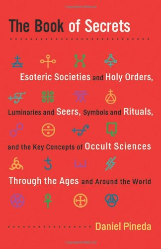 Book of Secrets, The: Esoteric Societies and Holy Orders, Luminaries and Seers, Symbols and Rituals, and the Key Concepts of Occult Sciences Through the Ages and Around the World PDF