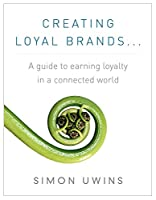 Creating Loyal Brands:  A Guide To Earning Loyalty In A Connected World [Kindle Edition]