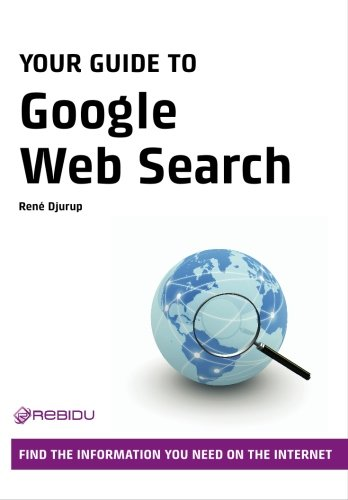 Your Guide to Google Web Search: Find the Information You Need on the Internet