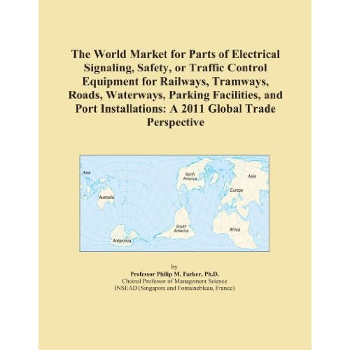 The World Market for Parts of Electrical Signaling, Safety, or Traffic Control Equipment for Railways, Tramways, Roads, Waterways, Parking Facilities, ... A 2011 Global Trade Perspective Icon Group International