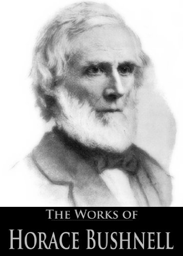 The Works Of Horace Bushnell: Christ And The Salvation, Christian Nurture, Sermons For The New Life And More (5 Books With Active Table Of Contents)