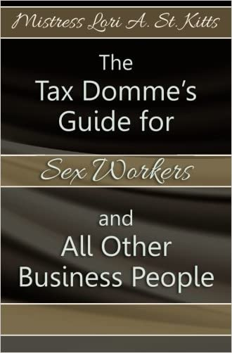 The Tax Domme's Guide for Sex Workers and All Other Business People written by Mistress Lori A. St. Kitts