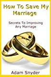 img - for How To Save My Marriage - Secrets To Improving Any Marriage book / textbook / text book