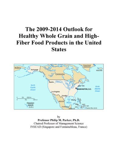 The 2009-2014 Outlook for Healthy Whole Grain and High-Fiber Food Products in the United States by Icon Group International