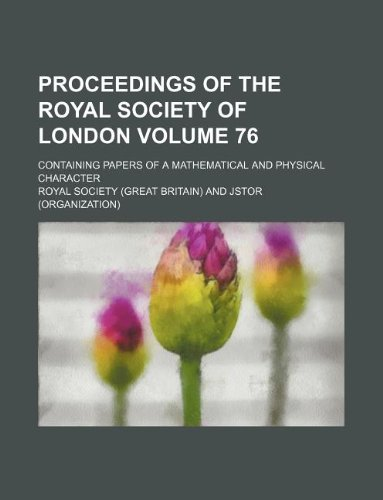 Proceedings of the Royal Society of London; Containing papers of a mathematical and physical character Volume 76
