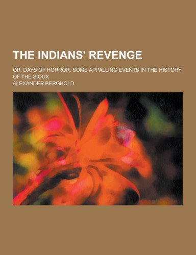 The Indians' Revenge; Or, Days of Horror. Some Appalling Events in the History of the Sioux PDF