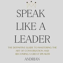Speak Like a Leader: The Definitve Guide to Mastering the Art of Conversation and Becoming a Great Speaker (       UNABRIDGED) by Andrian Narrated by Gregory Diehl