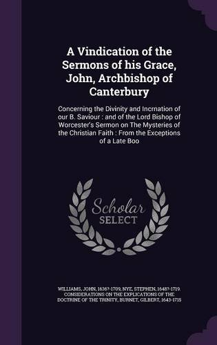 A Vindication of the Sermons of his Grace, John, Archbishop of Canterbury: Concerning the Divinity and Incrnation of our B. Saviour : and of the Lord ... Faith : From the Exceptions of a Late Boo