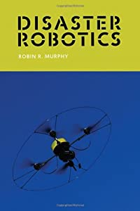 Disaster Robotics (Intelligent Robotics and Autonomous Agents series) by The MIT Press