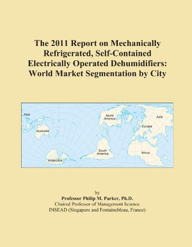The 2011 Report on Mechanically Refrigerated, Self-Contained Electrically Operated Dehumidifiers: World Market Segmentation by City