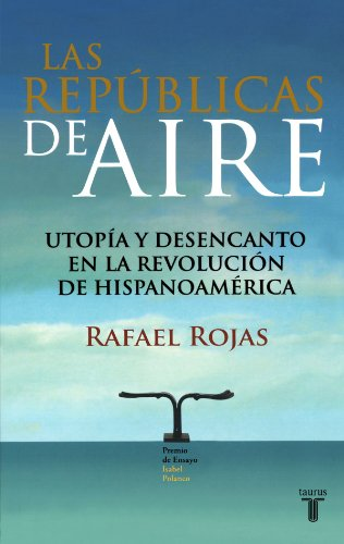 Las republicas de aire: Utopia y desencanto en la revoluci n hispanoamericana /Republics in the Air (Taurus Historia) (Spanish Edition)