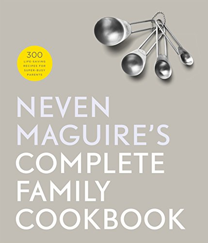 Neven Maguire's Complete Family Cookbook: 300 Life-saving Recipes for Super-busy Parents by Neven Maguire
