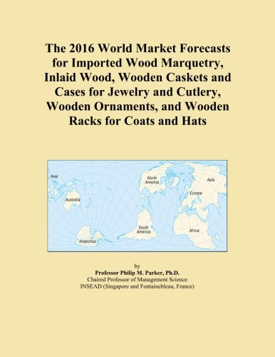 The 2016 World Market Forecasts for Imported Wood Marquetry, Inlaid Wood, Wooden Caskets and Cases for Jewelry and Cutlery, Wooden Ornaments, and Wooden Racks for Coats and Hats PDF