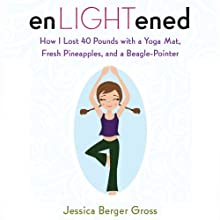 enLIGHTened: How I Lost 40 Pounds with a Yoga Mat, Fresh Pineapples, and a Beagle Pointer (       UNABRIDGED) by Jessica Berger Gross Narrated by Bernadette Dunne