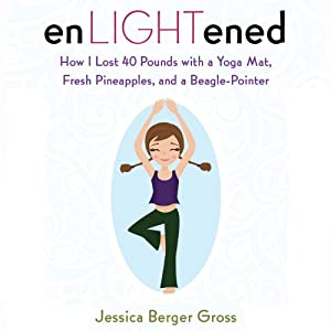 enLIGHTened: How I Lost 40 Pounds with a Yoga Mat, Fresh Pineapples, and a Beagle Pointer | [Jessica Berger Gross]