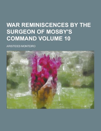 War Reminiscences by the Surgeon of Mosby's Command Volume 10