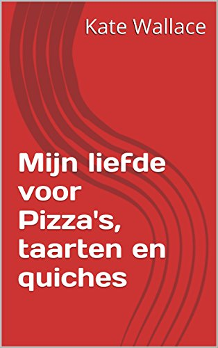 Mijn liefde voor Pizza's, taarten en quiches (Dutch Edition) by Kate Wallace