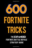 600 Fortnite Tricks: The Expanded Fortnite Battle Royale Strategy Guide