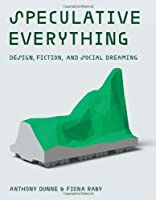 Speculative Everything - Design, Fiction, and Social Dreaming