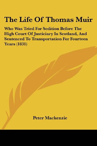 The Life of Thomas Muir: Who Was Tried for Sedition Before the High Court of Justiciary in Scotland, and Sentenced to Transportation for Fourte