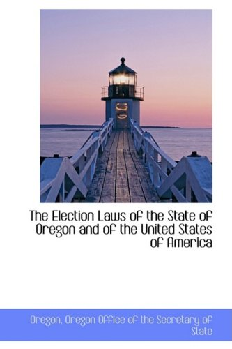 The Election Laws of the State of Oregon and of the United States of America
