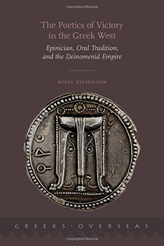 The Poetics of Victory in the Greek West: Epinician, Oral Tradition, and the Deinomenid Empire (Greeks Overseas)