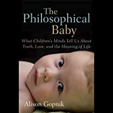 The Philosophical Baby: What Children's Minds Tell Us About Truth, Love and the Meaning of Life (       UNABRIDGED) by Alison Gopnik Narrated by Elisabeth Rodgers
