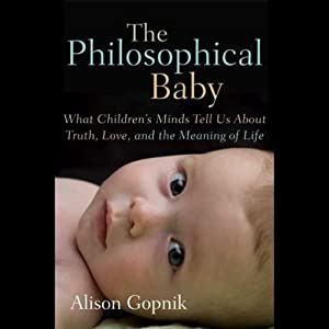The Philosophical Baby: What Children's Minds Tell Us About Truth, Love and the Meaning of Life | [Alison Gopnik]