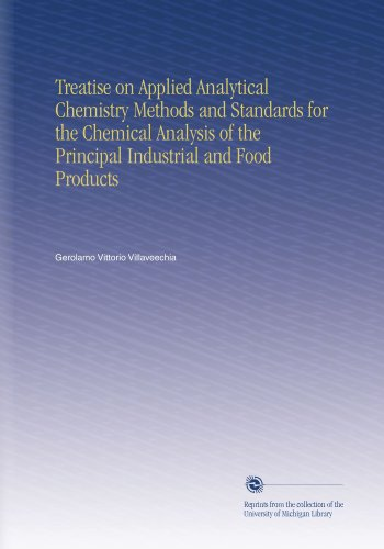 Treatise on Applied Analytical Chemistry Methods and Standards for the Chemical Analysis of the Principal Industrial and Food Products