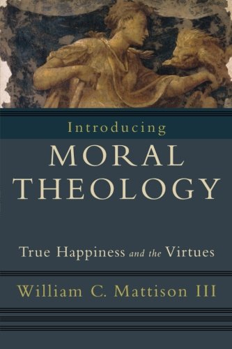 Introducing Moral Theology: True Happiness and the Virtues