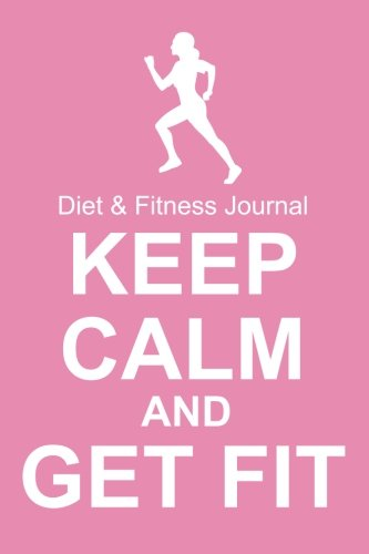 Diet & Fitness Journal: Keep Calm And Get Fit - Start Your Journey To The New You!