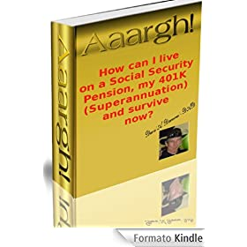 Aaargh! How can I live on a Social Security Pension, my 401K (Superannuation), and survive now? (English Edition)