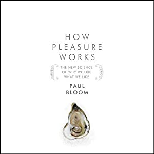 How Pleasure Works:: The New Science of Why We Like What We Like | [Paul Bloom]