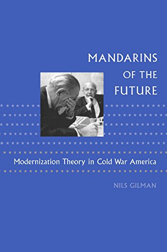 Mandarins of the Future: Modernization Theory in Cold War America (New Studies in American Intellectual and Cultural History)