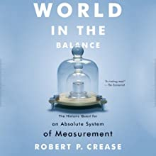 World In the Balance: The Historic Quest for an Absolute System of Measurement (       UNABRIDGED) by Robert P. Crease Narrated by William Roberts