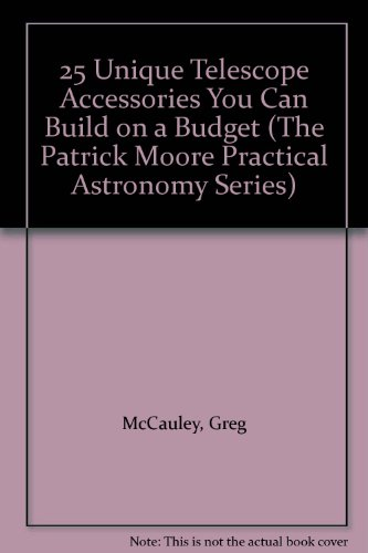 25 Unique Telescope Accessories You Can Build On A Budget (The Patrick Moore Practical Astronomy Series)
