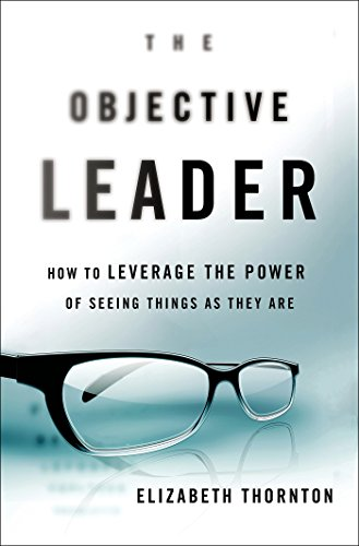 Elizabeth Thornton - The Objective Leader: How to Leverage the Power of Seeing Things As They Are