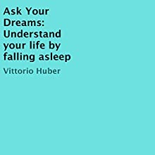 Ask Your Dreams: Understand Your Life by Falling Asleep Audiobook by Vittorio Huber Narrated by Vittorio Huber