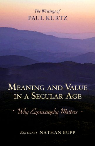 Meaning and Value in a Secular Age: Why Eupraxsophy Matters—The Writings of Paul Kurtz