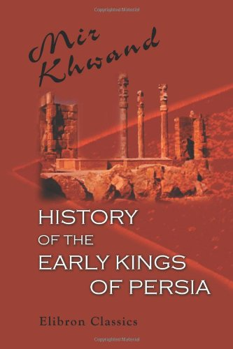 History of the Early Kings of Persia: From Kaiomars, the First of the Peshdadian Dynasty, to the Conquest of Iran by Alexander the Great. Translated ... with Notes and Illustrations, by David Shea