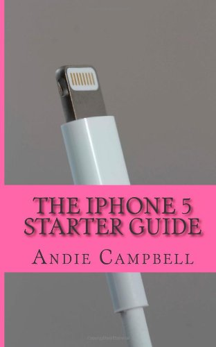 The iPhone 5 Starter Guide: The Essential Guide to How to Use iPhone 5 and iOS 6
