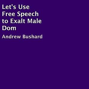 Let's Use Free Speech to Exalt Male Dom Hörbuch von Andrew Bushard Gesprochen von: Trevor Clinger