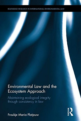 Environmental Law and the Ecosystem Approach: Maintaining ecological integrity through consistency in law (Routledge Research in International Environmental Law) PDF