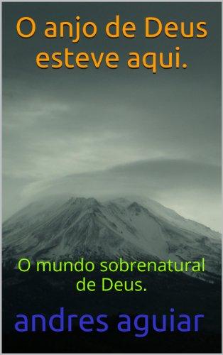 andres aguiar - O anjo de Deus esteve aqui.: O mundo sobrenatural de Deus.