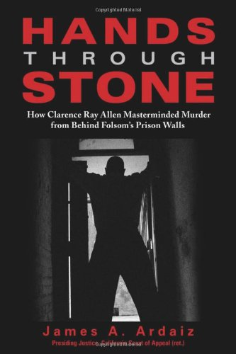Hands Through Stone: How Clarence Ray Allen Masterminded Murder from Behind Folsoms Prison Walls by James A. Ardaiz